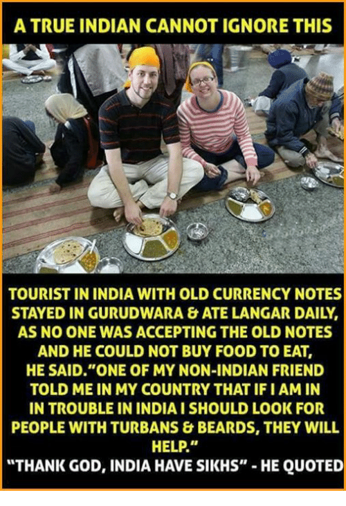 "Ignore This: A TRUE INDIAN CANNOT IGNORE THIS  TOURIST IN INDIA WITH OLD CURRENCY NOTES  STAYED IN GURUDWARA & ATE LANGAR DAILY,  AS NO ONE WAS ACCEPTING THE OLD NOTES  AND HE COULD NOT BUY FOOD TO EAT,  HE SAID ""ONE OF MY NON-INDIAN FRIEND  TOLD ME IN MY COUNTRY THAT IFI AMIN  IN TROUBLE IN INDIAISHOULD LOOK FOR  PEOPLE WITH TURBANS & BEARDS, THEY WILL  HELP.""  ""THANK GOD, INDIA HAVE SIKHS""  HE QUOTED"
