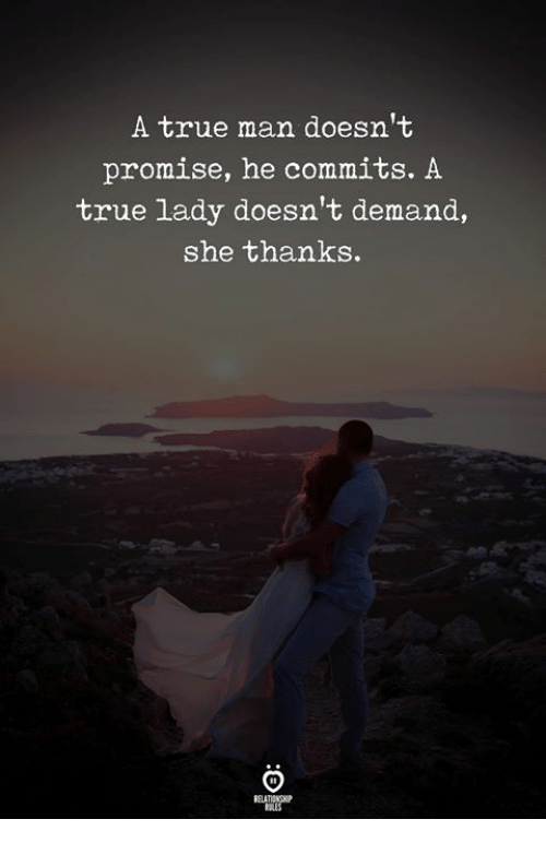True, Man, and She: A true man doesn't  promise, he commits. A  true lady doesn't demand,  she thanks.