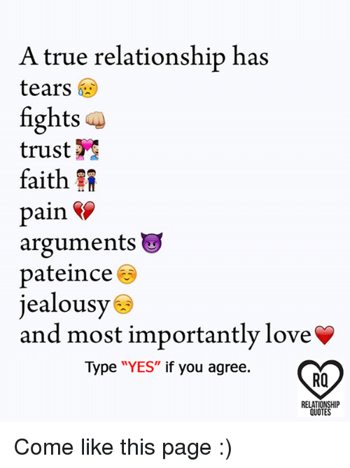 """Love, Memes, and True: A true relationship has  tears *  fights  trust  faith  pain fS  arguments u  pateince ®  jealousy  and most importantly love  Type """"YES"""" if you agree.  RO  RELATIONSHIP  QUOTES Come like this page :)"""