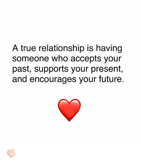 Future, Memes, and True: A true relationship is having  someone who accepts your  past, supports your present,  and encourages your future 👏🏻