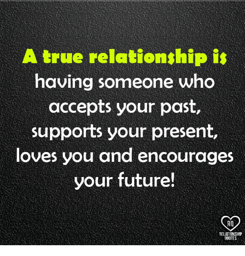 Future, Memes, and True: A true relationship is  having someone who  accepts your past  supports your present,  loves you and encourages  your future!  RELATIONSHIP  OTE