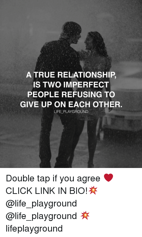 Click, Memes, and Taps: A TRUE RELATIONSHIP.  IS TWO IMPERFECT  PEOPLE REFUSING TO  GIVE UP ON EACH OTHER  LIFE PLAYGROUND Double tap if you agree ❤️ CLICK LINK IN BIO!💥 @life_playground @life_playground 💥 lifeplayground