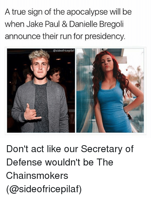 Jakes: A true sign of the apocalypse will be  when Jake Paul & Danielle Bregoli  announce their run for presidency.  @sideofricepilaf Don't act like our Secretary of Defense wouldn't be The Chainsmokers (@sideofricepilaf)