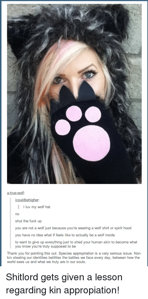 wolf shirt: a true-wolf:  icouldbehigher:  I uv my wolf hat  no  shut the fuck up  you are not a wolf just because you're wearing a wolf shirt or spirit hood  you have no idea what if feels like to actually be a wolf inside  to want to give up everything just to shed your human skin to become what  you know you're truly supposed to be  Thank you for pointing this out. Species appropriation is a very serious issue. Non-  stealing our identities belittles the battles we face every day, between how the  world sees us and what we truly are in our souls. Shitlord gets given a lesson regarding kin appropiation!