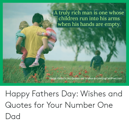 Happy Fathers Day Meme: A truly rich man is one whose  children run into his arms  when his hands are empty  Happy Father's Day Quotes and Wishes @ GreetingCardPoet.com Happy Fathers Day: Wishes and Quotes for Your Number One Dad