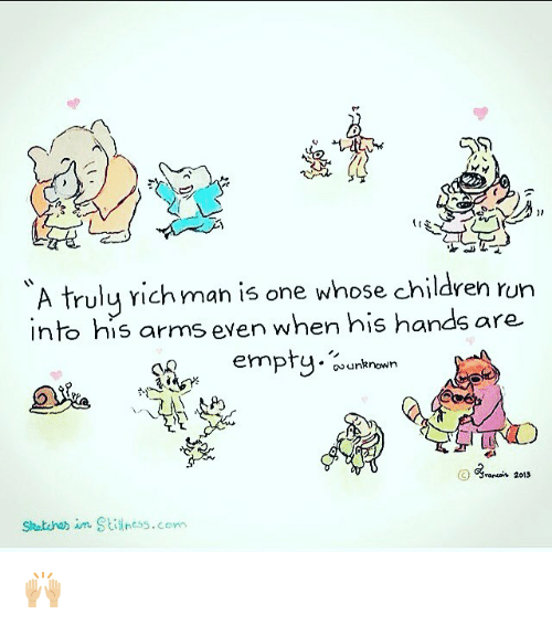 Memes, 🤖, and Unknown: A truly richman is one whose children run  into his arms even when his hands are  empty  unknown  C 2015  Stiness.com 🙌🏼