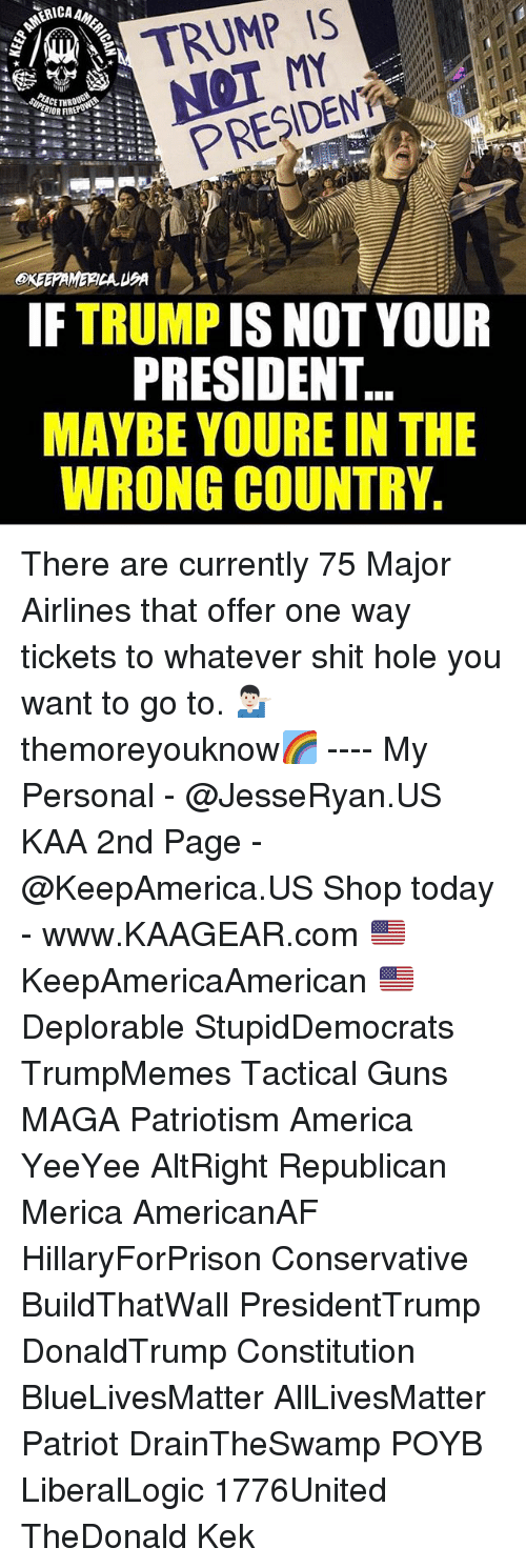 republicanism: A TRUMP IS  PRESIDENT  IF TRUMP IS NOT YOUR  PRESIDENT  MAYBE YOURE IN THE  WRONG COUNTRY. There are currently 75 Major Airlines that offer one way tickets to whatever shit hole you want to go to. 💁🏻‍♂️ themoreyouknow🌈 ---- My Personal - @JesseRyan.US KAA 2nd Page - @KeepAmerica.US Shop today - www.KAAGEAR.com 🇺🇸 KeepAmericaAmerican 🇺🇸 Deplorable StupidDemocrats TrumpMemes Tactical Guns MAGA Patriotism America YeeYee AltRight Republican Merica AmericanAF HillaryForPrison Conservative BuildThatWall PresidentTrump DonaldTrump Constitution BlueLivesMatter AllLivesMatter Patriot DrainTheSwamp POYB LiberalLogic 1776United TheDonald Kek