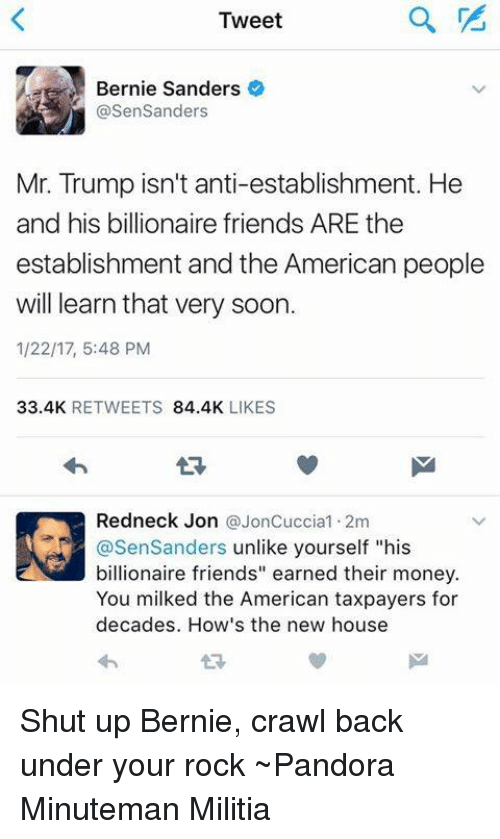 """Bernie Sander: a  Tweet  Bernie Sanders  @Sen Sanders  Mr. Trump isn't anti-establishment. He  and his billionaire friends ARE the  establishment and the American people  will learn that very soon.  1/22/17, 5:48 PM  33.4K  RETWEETS  84.4K  LIKES  Redneck Jon  @JonCuccia1.2m  asenSanders unlike yourself """"his  billionaire friends"""" earned their money.  You milked the American taxpayers for  decades. How's the new house Shut up Bernie, crawl back under your rock ~Pandora   Minuteman Militia"""
