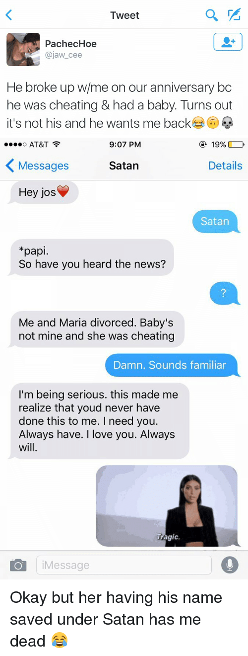 Cã§: a  Tweet  PachecHoe  ajaw cee  He broke up w/me on our anniversary bc  he was cheating & had a baby. Turns out  it's not his and he wants me back  Ca   9:07 PM  19%  AT&T  O Satan  Messages  Details  Hey jos  Satan  pap  So have you heard the news?  Me and Maria divorced. Baby's  not mine and she was cheating  Damn. Sounds familiar  I'm being serious. this made me  realize that youd never have  done this to me. I need you.  Always have. I love you. Always  wil  Tragic  O Message Okay but her having his name saved under Satan has me dead 😂