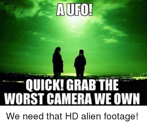 ufo: A UFO!  A UFO!  QUICK! GRAB THE  WORST CAMERA WE OWN We need that HD alien footage!