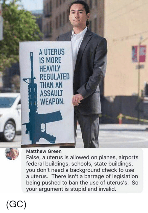 Memes, 🤖, and Planes: A UTERUS  IS MORE  HEAVILY  REGULATED  THAN AN  ASSAULT  WEAPON  Matthew Green  False, a uterus is allowed on planes, airports  federal buildings, schools, state buildings,  you don't need a background check to use  a uterus. There isn't a barrage of legislation  being pushed to ban the use of uterus's. So  your argument is stupid and invalid (GC)