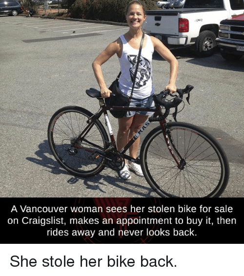 Craigslist, Memes, and Vancouver: A Vancouver woman sees her stolen bike for sale  on Craigslist, makes an appointment to buy it, then  rides away and never looks back. She stole her bike back.