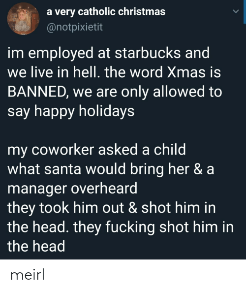 Starbucks: a very catholic christmas  @notpixietit  im employed at starbucks and  we live in hell. the word Xmas is  BANNED, we are only allowed to  say happy holidays  my coworker asked a child  what santa would bring her & a  manager overheard  they took him out & shot him in  the head. they fucking shot him in  the head meirl