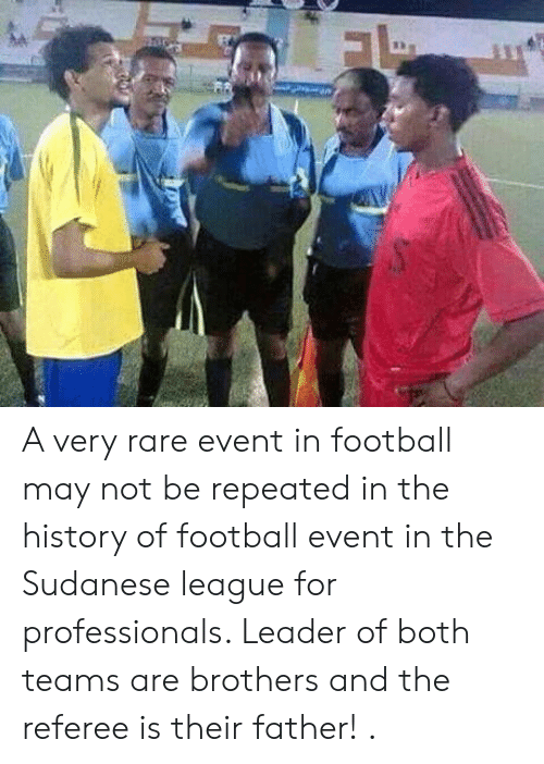 referee: A very rare event in football may not be repeated in the history of football event in the Sudanese league for professionals. Leader of both teams are brothers and the referee is their father! .