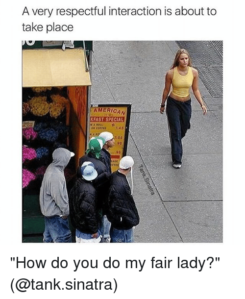 """Girl Memes: A very respectful interaction is about to  take place  AMERICAN  KFAST SPECIAL  1.95 """"How do you do my fair lady?"""" (@tank.sinatra)"""