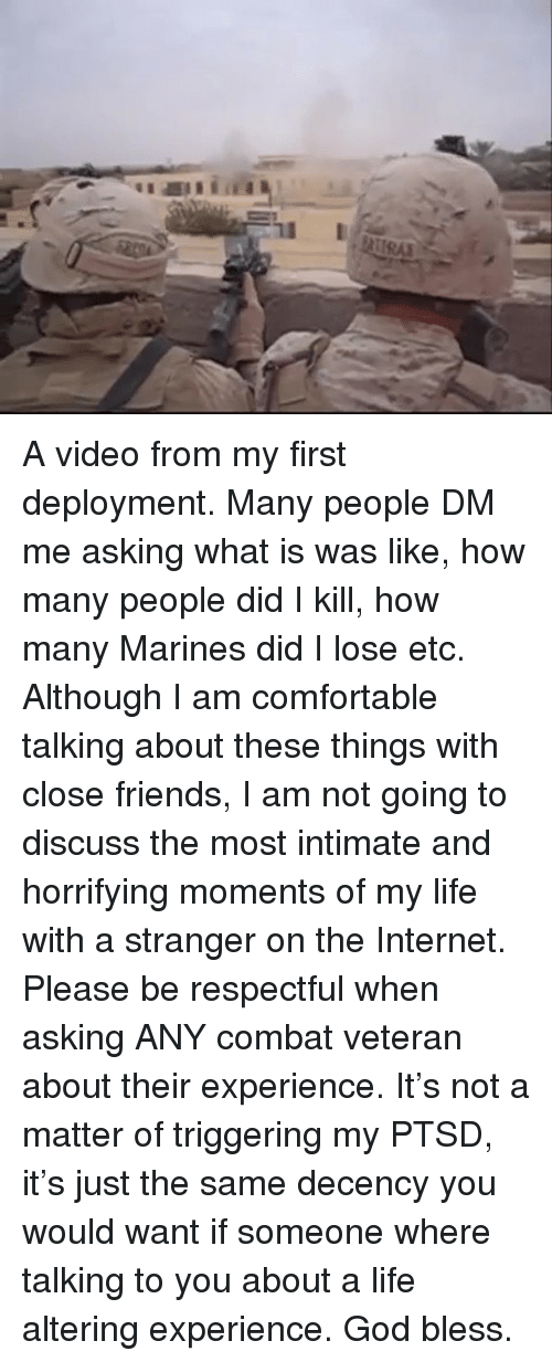 Comfortable, Friends, and God: A video from my first deployment. Many people DM me asking what is was like, how many people did I kill, how many Marines did I lose etc. Although I am comfortable talking about these things with close friends, I am not going to discuss the most intimate and horrifying moments of my life with a stranger on the Internet. Please be respectful when asking ANY combat veteran about their experience. It's not a matter of triggering my PTSD, it's just the same decency you would want if someone where talking to you about a life altering experience. God bless.