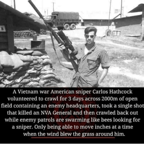 vietnam war: A Vietnam war American sniper Carlos Hathcock  volunteered to crawl for 3 days across 2000m of open  field containing an enemy headquarters, took a single shot  that killed an NVA General and then crawled back out  while enemy patrols are swarming like bees looking for  a sniper. Only being able to move inches at a time  when the wind blew the grass around him.