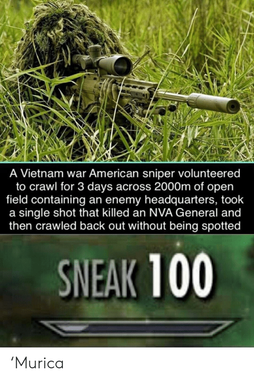 3 Days: A Vietnam war American sniper volunteered  to crawl for 3 days across 2000m of open  field containing an enemy headquarters, took  a single shot that killed an NVA General and  then crawled back out without being spotted  SNEAK 100 'Murica