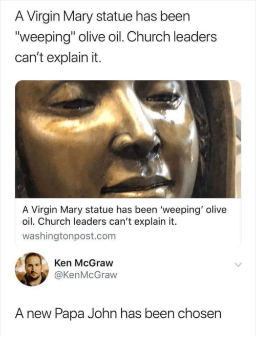"Church, Ken, and Virgin: A Virgin Mary statue has beern  ""weeping"" olive oil. Church leaders  can't explain it.  A Virgin Mary statue has been 'weeping' olive  oil. Church leaders can't explain it.  washingtonpost.com  Ken McGraw  @KenMcGraw  A new Papa John has been chosen"