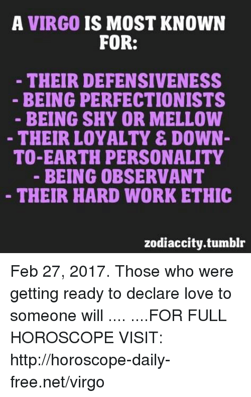 zodiac city: A VIRGO  IS MOST KNOWN  FOR:  THEIR DEFENSIVENESS  BEING PERFECTIONISTS  BEING SHY OR MELLOW  THEIR LOYALTY & DOWN-  TO-EARTH PERSONALITY  BEING OBSERVANT  THEIR HARD WORK ETHIC  zodiac city.tumblr Feb 27, 2017. Those who were getting ready to declare love to someone will  .... ....FOR FULL HOROSCOPE VISIT: http://horoscope-daily-free.net/virgo