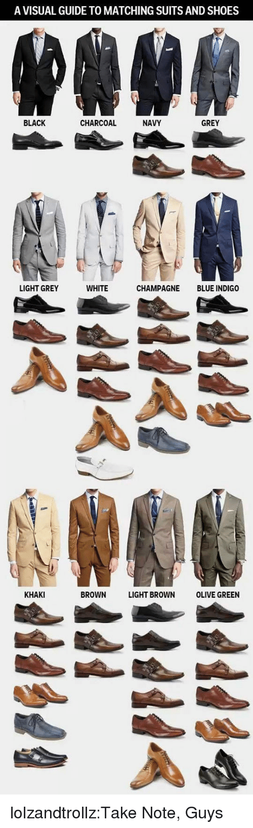 Champagne: A VISUAL GUIDE TO MATCHING SUITS AND SHOES  BLACK  CHARCOAL  NAVY  GREY  LIGHT GREY  WHITE  CHAMPAGNE BLUE INDIGO  KHAKI  BROWN LIGHT BROWN OLIVE GREEN lolzandtrollz:Take Note, Guys