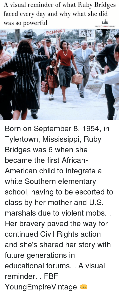 empirical: A visual reminder of what Ruby Bridges  faced every day and why what she did  was so powerful  THE YOUNG EMPIRE  PICKANINT  NO  9lory  School Born on September 8, 1954, in Tylertown, Mississippi, Ruby Bridges was 6 when she became the first African-American child to integrate a white Southern elementary school, having to be escorted to class by her mother and U.S. marshals due to violent mobs. . Her bravery paved the way for continued Civil Rights action and she's shared her story with future generations in educational forums. . A visual reminder. . FBF YoungEmpireVintage 👑