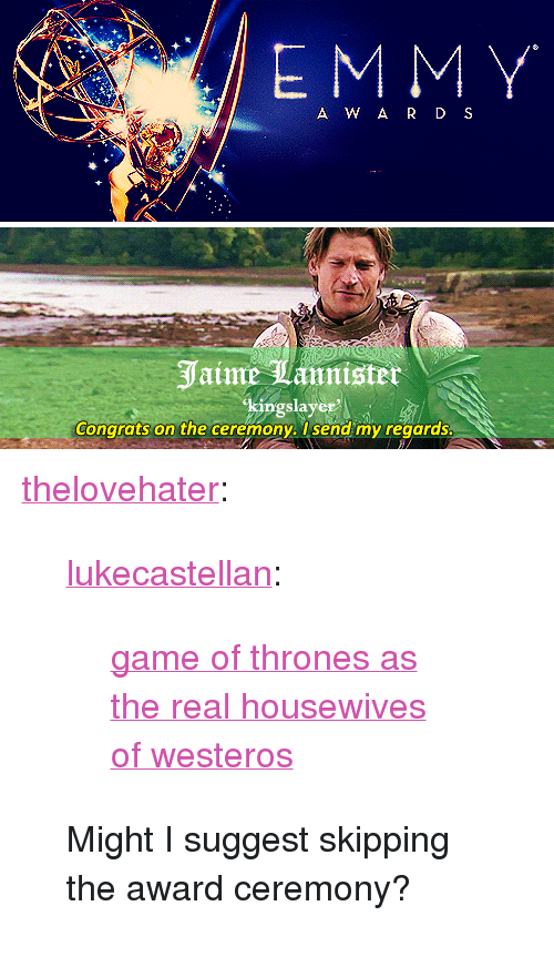 """Game of Thrones: A W A R D S   Jaime Tannister  kingslaye  Congrats on the ceremony. I send my regards <p><a class=""""tumblr_blog"""" href=""""http://thelovehater.tumblr.com/post/55785015717/game-of-thrones-as-the-real-housewives-of"""">thelovehater</a>:</p> <blockquote> <p><a class=""""tumblr_blog"""" href=""""http://lukecastellan.tumblr.com/post/32178941601"""">lukecastellan</a>:</p> <blockquote> <p><a href=""""http://theonnojoy.tumblr.com/tagged/realgot"""">game of thrones as the real housewives of westeros</a></p> </blockquote> <p>Might I suggest skipping the award ceremony?</p> </blockquote>"""