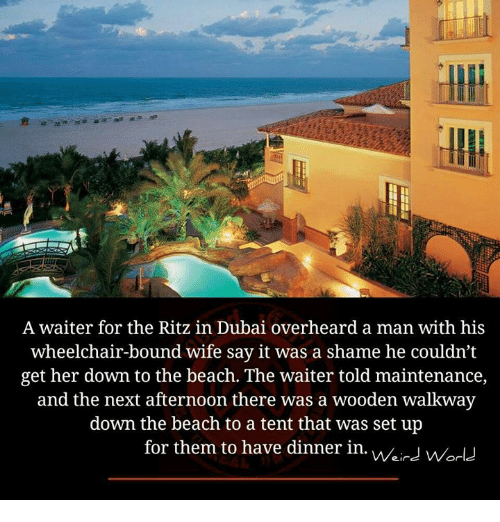 ritz: A waiter for the Ritz in Dubai overheard a man with his  wheelchair-bound wife say it was a shame he couldn't  get her down to the beach. The waiter told maintenance,  and the next afternoon there was a wooden walkway  down the beach to a tent that was set up  for them to have dinner in./.  for them to have dinner in. vverd world