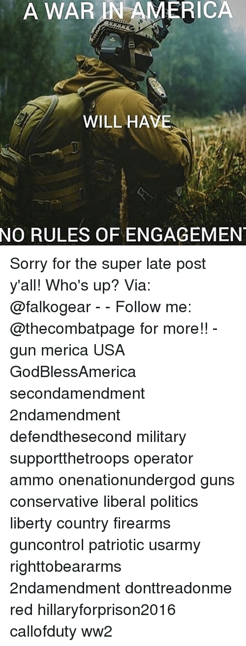 America, Guns, and Memes: A  WAR  IN  AMERICA  WILL HAVE  NO  RULES OF ENGAGEMEN Sorry for the super late post y'all! Who's up? Via: @falkogear - - Follow me: @thecombatpage for more!! - gun merica USA GodBlessAmerica secondamendment 2ndamendment defendthesecond military supportthetroops operator ammo onenationundergod guns conservative liberal politics liberty country firearms guncontrol patriotic usarmy righttobeararms 2ndamendment donttreadonme red hillaryforprison2016 callofduty ww2