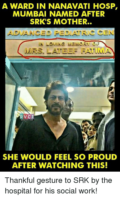 Peds: A WARD IN NANAVATI HOSP,  MUMBAI NAMED AFTER  SRK'S MOTHER.  ADVANCED PED. R. CEN  MERS  RVCJ  SHE WOULD FEEL SO PROUD  AFTER WATCHING THIS! Thankful gesture to SRK by the hospital for his social work!