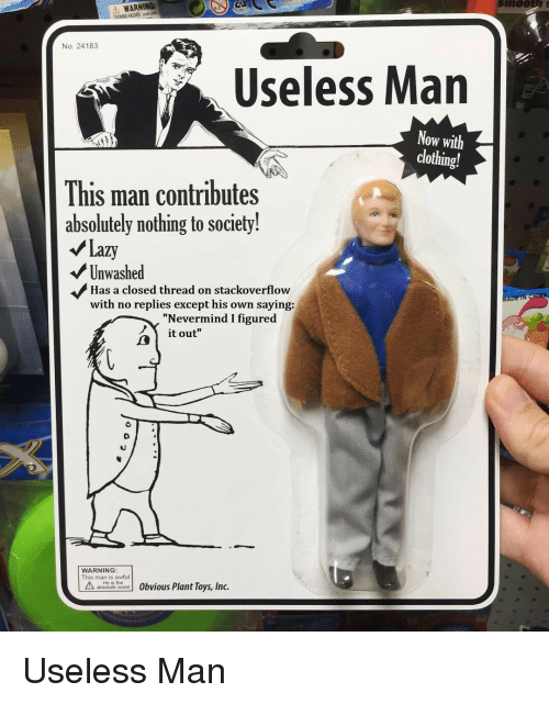 """ort: A WARNING  CHOKING HAZARD n  No. 24183  Useless Man  Now with  clothing!  This man contributes  absolutely nothing to society!  /Lazy  Unwashed  Has a closed thread on stackoverflow  with no replies except his own saying:  """"Nevermind I figured  it out""""  WARNING  This man is awful  b  ort Obvious Plant Toys, Inc. Useless Man"""