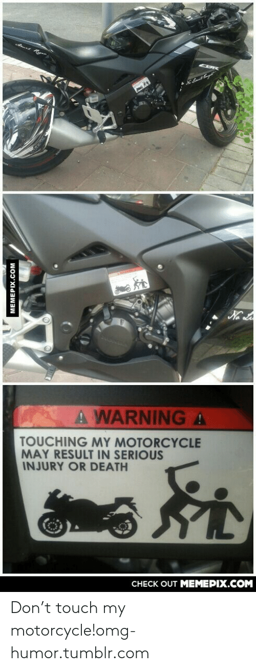 Motorcycle: A WARNINGA  TOUCHING MY MOTORCYCLE  MAY RESULT IN SERIOUS  INJURY OR DEATH  CHECK OUT MEMEPIX.COM  MEMEPIX.COM Don't touch my motorcycle!omg-humor.tumblr.com