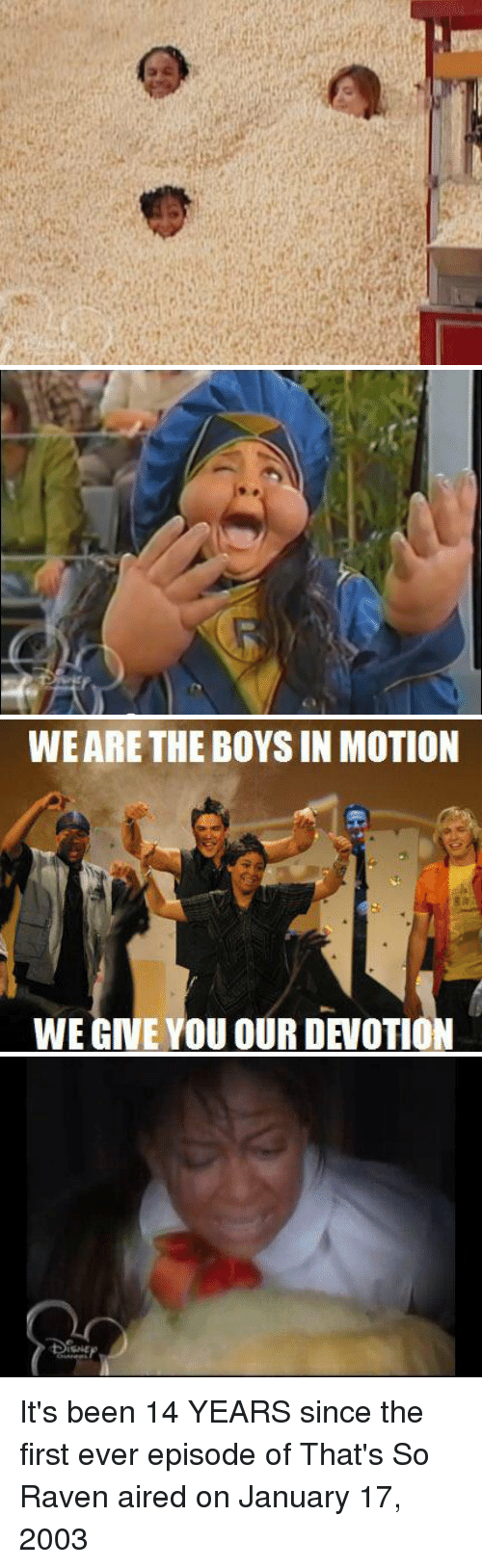 ravenous: a   WE ARE THE BOYS IN MOTION  諀  WE GIVE YOU OUR DEVOTION  us   ISME It's been 14 YEARS since the first ever episode of That's So Raven aired on January 17, 2003