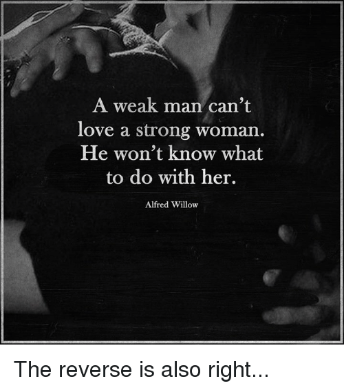 Memes, 🤖, and Willow: A weak man can't  love a strong woman.  He won't know what  to do with her.  Alfred Willow The reverse is also right...