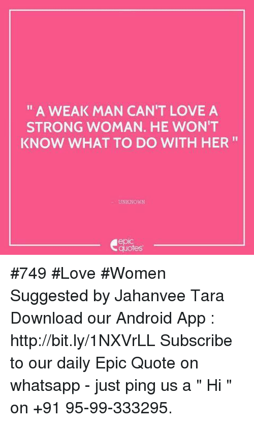 "whatsapp: A WEAK MAN CAN'T LOVE A  STRONG WOMAN. HE WON'T  KNOW WHAT TO DO WITH HER  UNKNOWN  quotes #749 #Love #Women Suggested by Jahanvee Tara Download our Android App : http://bit.ly/1NXVrLL Subscribe to our daily Epic Quote on whatsapp - just ping us a "" Hi "" on  +91 95-99-333295."