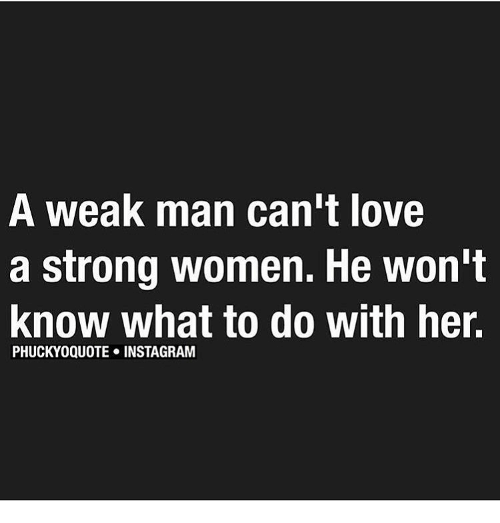strong women: A Weak man can't love  a strong women. He won't  Know What to do with her.  PHUCKYO QUOTE INSTAGRAM