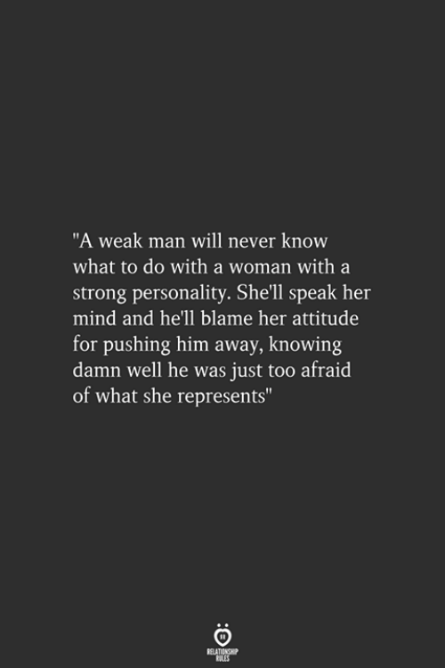 "Strong, Attitude, and Hell: ""A weak man will never know  what to do with a woman with a  strong personality. She'll speak her  mind and he'll blame her attitude  for pushing him away, knowing  damn well he was just too afraid  of what she represents"""