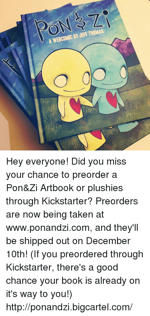 Plushy: A WEBCOMIC BY JEFF THOMAS Hey everyone! Did you miss your chance to preorder a Pon&Zi Artbook or plushies through Kickstarter? Preorders are now being taken at www.ponandzi.com, and they'll be shipped out on December 10th! (If you preordered through Kickstarter, there's a good chance your book is already on it's way to you!)