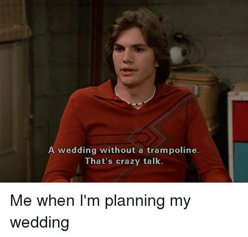 crazy talk: A wedding without a trampoline  That's crazy talk. Me when I'm planning my wedding