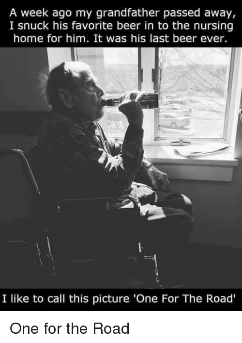 Beer, Home, and Nursing: A week ago my grandfather passed away,  I snuck his favorite beer in to the nursing  home for him. It was his last beer ever.  I like to call this picture 'One For The Road' One for the Road