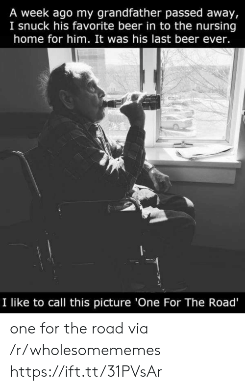 A Week Ago: A week ago my grandfather passed away,  I snuck his favorite beer in to the nursing  home for him. It was his last beer ever.  I like to call this picture 'One For The Road' one for the road via /r/wholesomememes https://ift.tt/31PVsAr