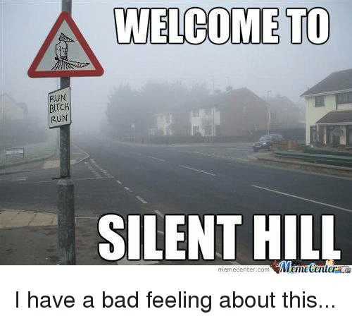 run bitch: A WELCOME TO  RUN  BITCH  RUN  SILENT HILL  memecenter-com I have a bad feeling about this...