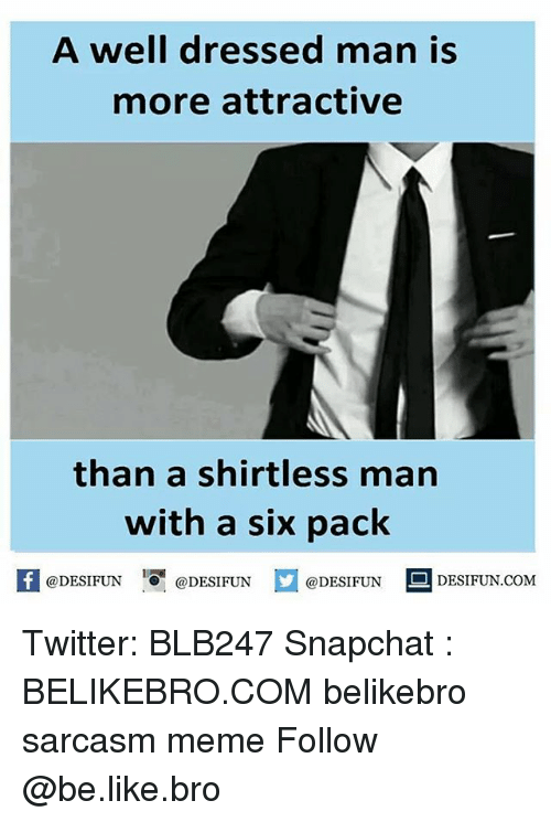 Be Like, Memes, and Snapchat: A well dressed man is  more attractive  than a shirtless man  with a six pack  @DESIFUN  DESIFUN COM  @DESIFUN  @DESIFUN Twitter: BLB247 Snapchat : BELIKEBRO.COM belikebro sarcasm meme Follow @be.like.bro