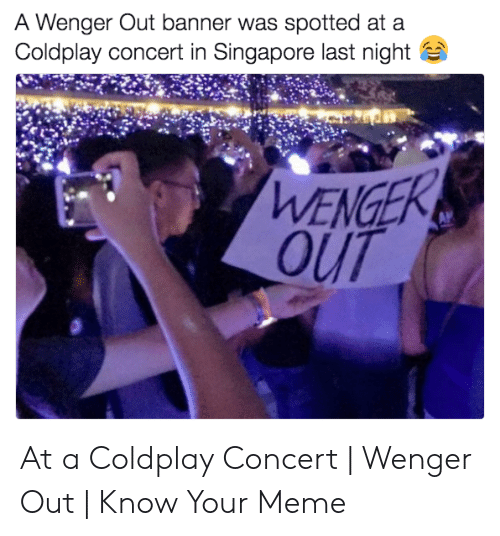 coldplay concert: A Wenger Out banner was spotted at a  Coldplay concert in Singapore last night  WENGE  OUT At a Coldplay Concert | Wenger Out | Know Your Meme