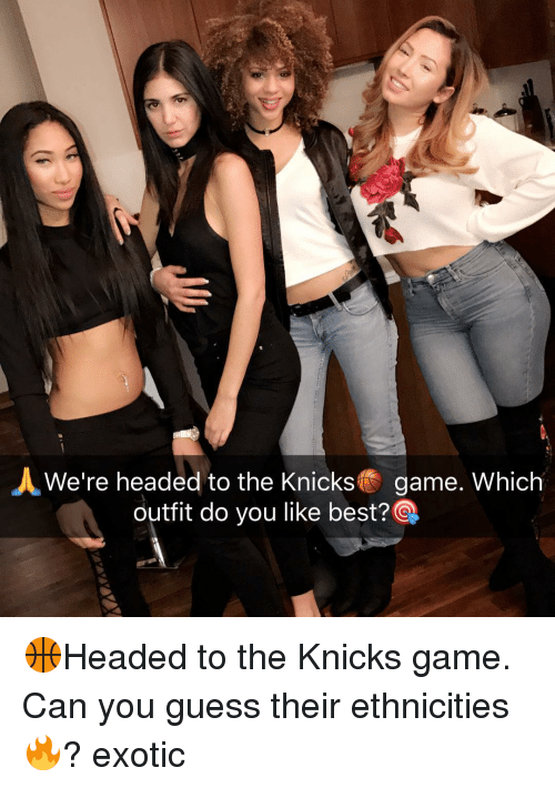 Memes, 🤖, and Outfits: A We're headed to the Knicks  game. Which  outfit do you like best?Q 🏀Headed to the Knicks game. Can you guess their ethnicities🔥? exotic
