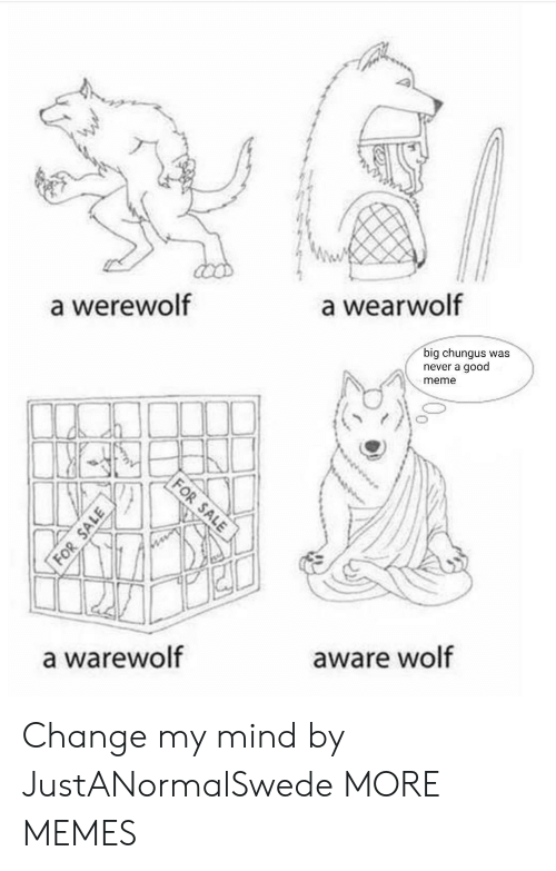 Meme A: a werewolf  a wearwolf  big chungus was  never a good  meme  a warewolf  aware wolf Change my mind by JustANormalSwede MORE MEMES