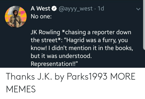 "hagrid: A West @ayyy_west 1d  No one:  JK Rowling *chasing a reporter down  the street*: ""Hagrid was a furry, you  know! I didn't mention it in the books,  but it was understood.  Representation!!"" Thanks J.K. by Parks1993 MORE MEMES"