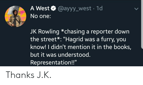 "hagrid: A West @ayyy_west 1d  No one:  JK Rowling *chasing a reporter down  the street*: ""Hagrid was a furry, you  know! I didn't mention it in the books,  but it was understood.  Representation!!"" Thanks J.K."