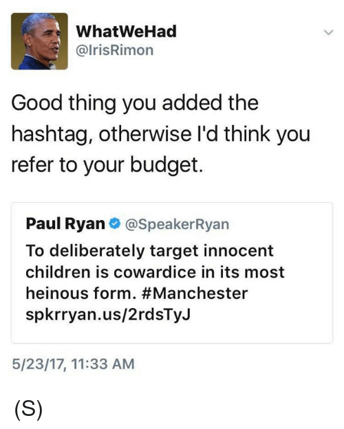 Children, Paul Ryan, and Target: a What WeHad  @Iris Rimon  Good thing you added the  hashtag, otherwise I'd think you  refer to your budget.  Paul Ryan  @Speaker Ryan  To deliberately target innocent  Children IS COWardice in its most  heinous form. #Manchester  spkrryan.us/2rdsTyJ  5/23/17, 11:33 AM (S)