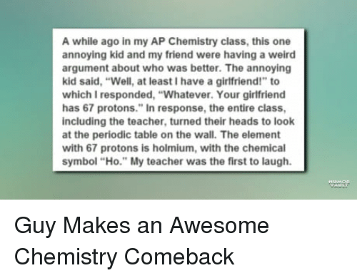 """Teacher, Weird, and Girlfriend: A while ago in my AP Chemistry class, this one  annoying kid and my friend were having a weird  argument about who was better. The annoying  kid said, """"Well, at least I have a girlfriend!"""" to  which I responded, """"Whatever. Your girlfriend  has 67 protons."""" In response, the entire class,  including the teacher, turned their heads to look  at the periodic table on the wall. The element  with 67 protons is holmium, with the chemical  symbol """"Ho."""" My teacher was the first to laugh."""